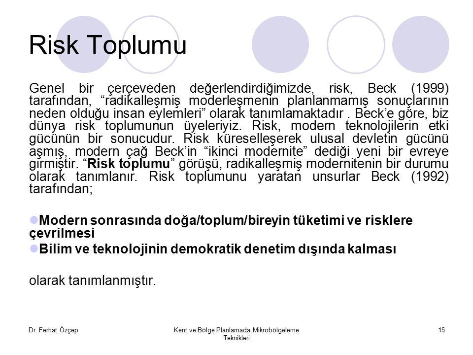 Dr. Ferhat ÖzçepKent ve Bölge Planlamada Mikrobölgeleme Teknikleri 15 Risk Toplumu Genel bir çerçeveden değerlendirdiğimizde, risk, Beck (1999) tarafı