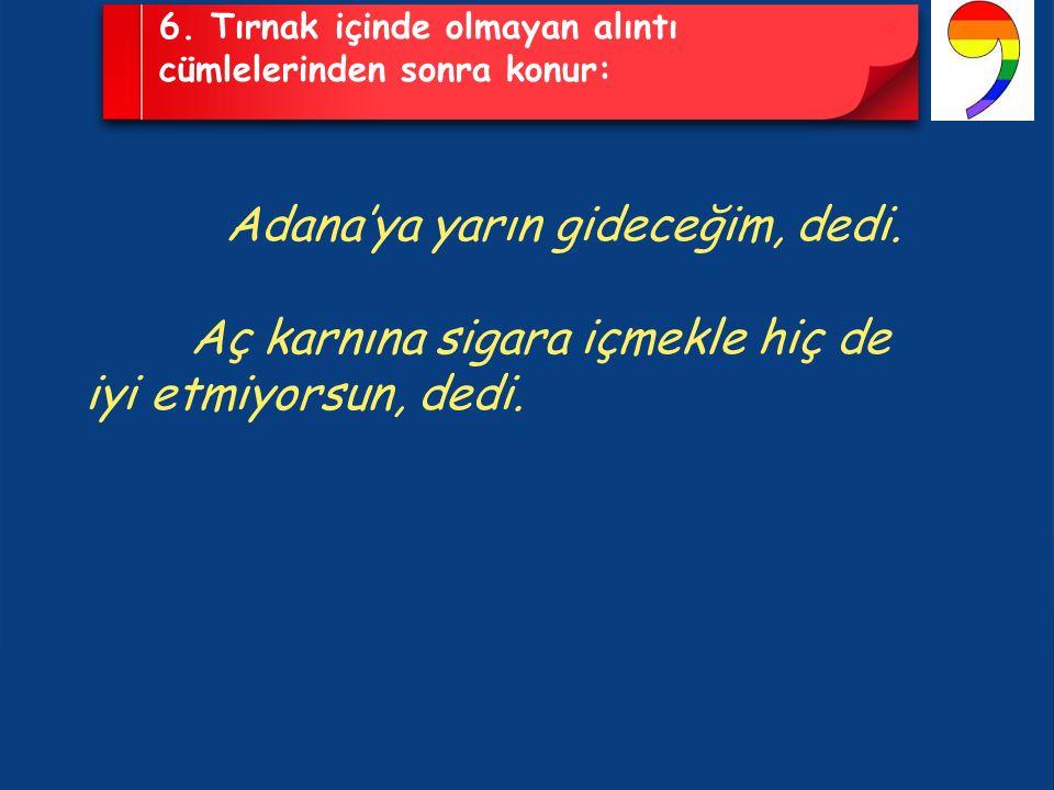 6. Tırnak içinde olmayan alıntı cümlelerinden sonra konur: Adana'ya yarın gideceğim, dedi.