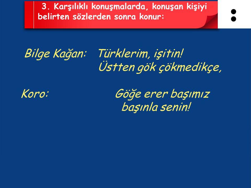 3. Karşılıklı konuşmalarda, konuşan kişiyi belirten sözlerden sonra konur: Bilge Kağan: Türklerim, işitin! Üstten gök çökmedikçe, Koro: Göğe erer başı