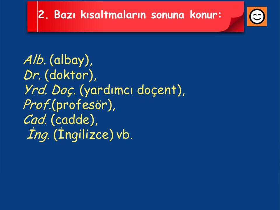 2. Bazı kısaltmaların sonuna konur: Alb. (albay), Dr. (doktor), Yrd. Doç. (yardımcı doçent), Prof.(profesör), Cad. (cadde), İng. (İngilizce) vb.