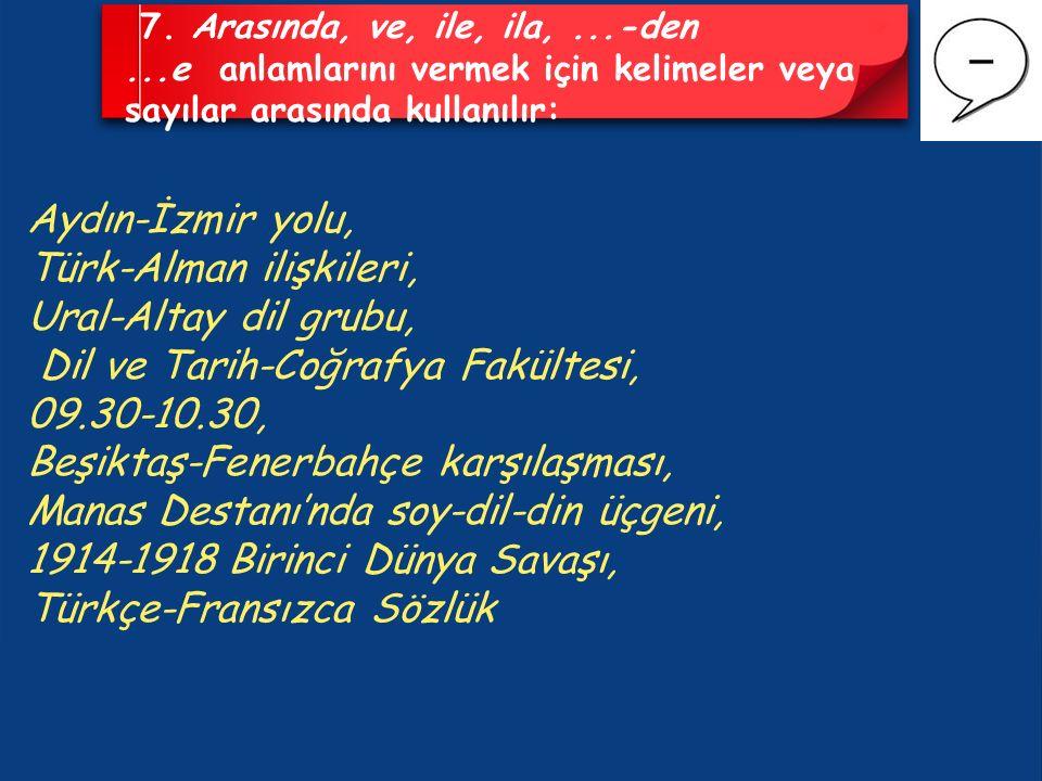 7. Arasında, ve, ile, ila,...-den...e anlamlarını vermek için kelimeler veya sayılar arasında kullanılır: Aydın-İzmir yolu, Türk-Alman ilişkileri, Ura