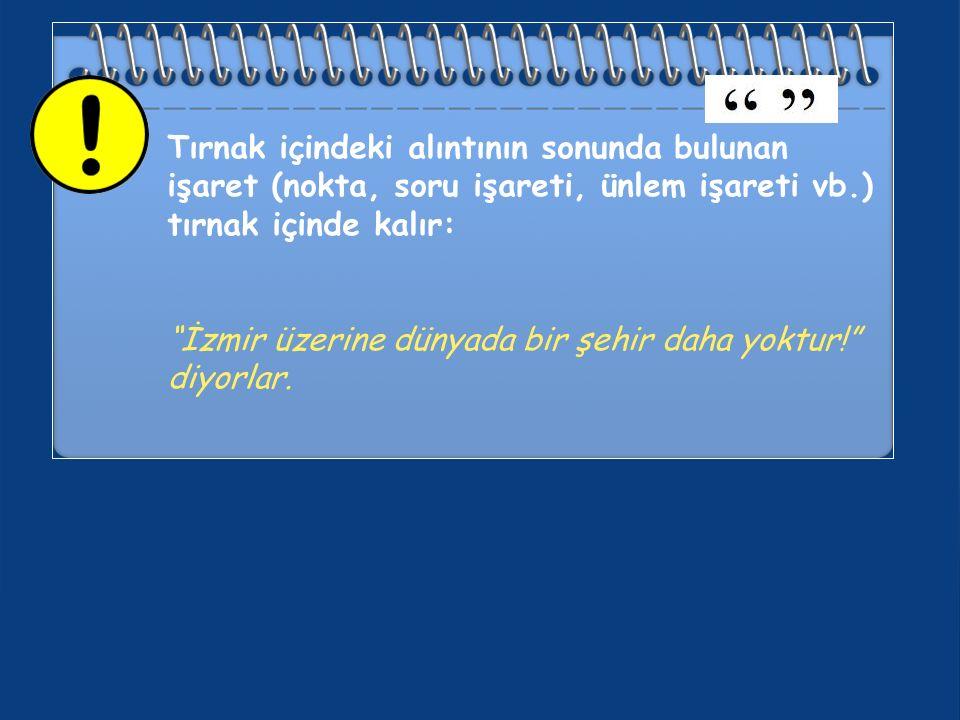 Tırnak içindeki alıntının sonunda bulunan işaret (nokta, soru işareti, ünlem işareti vb.) tırnak içinde kalır: İzmir üzerine dünyada bir şehir daha yoktur! diyorlar.