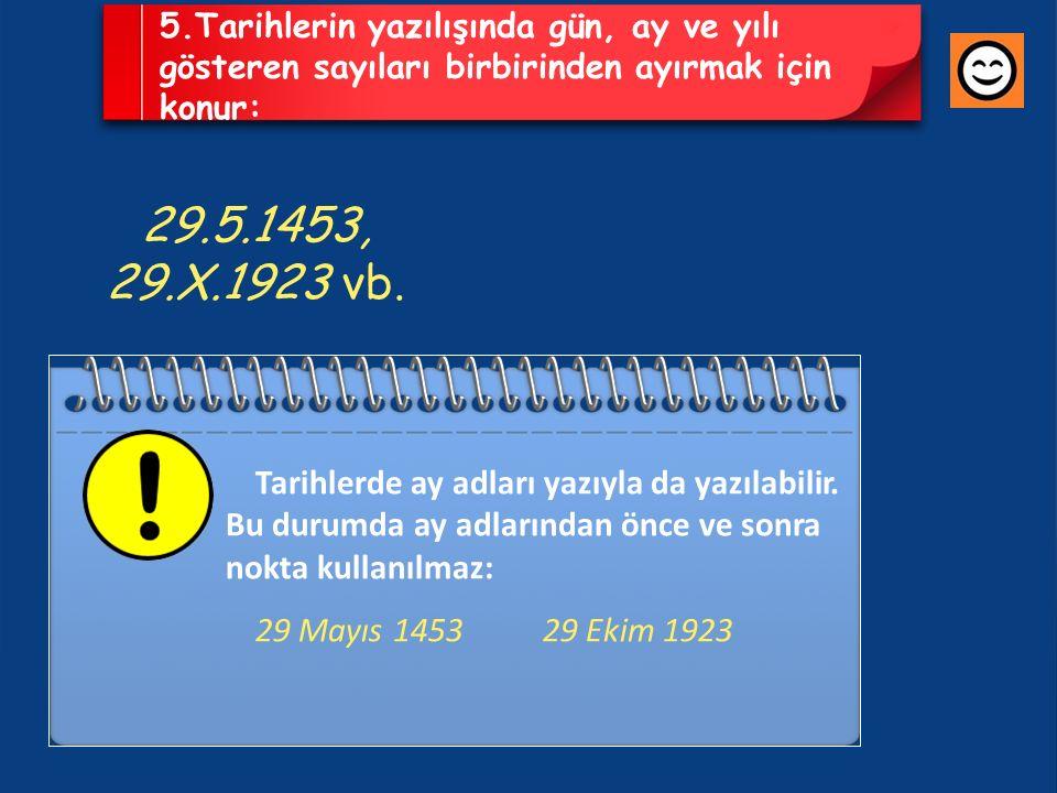 5.Tarihlerin yazılışında gün, ay ve yılı gösteren sayıları birbirinden ayırmak için konur: 29.5.1453, 29.X.1923 vb.