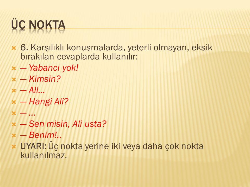  6. Karşılıklı konuşmalarda, yeterli olmayan, eksik bırakılan cevaplarda kullanılır:  — Yabancı yok!  — Kimsin?  — Ali...  — Hangi Ali?  —... 