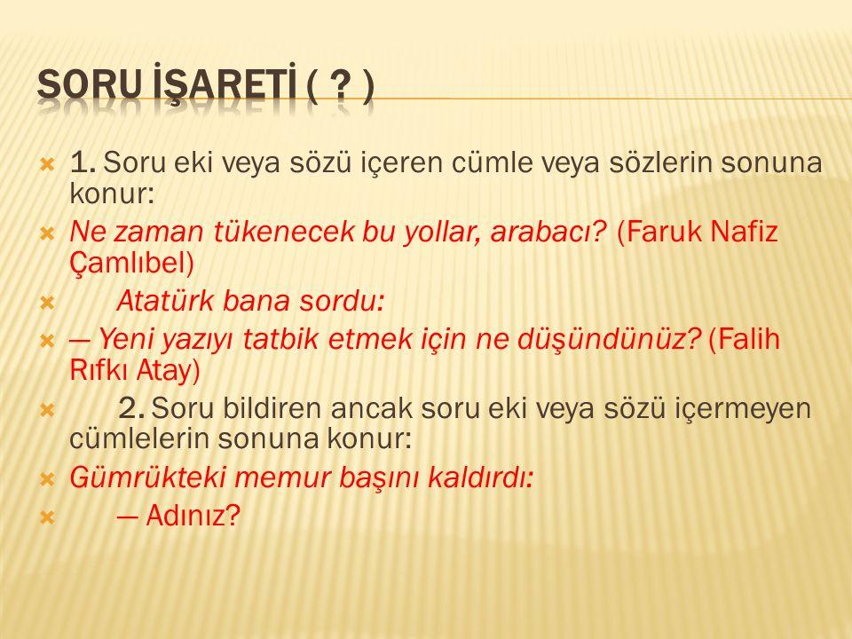  1. Soru eki veya sözü içeren cümle veya sözlerin sonuna konur:  Ne zaman tükenecek bu yollar, arabacı? (Faruk Nafiz Çamlıbel)  Atatürk bana sordu: