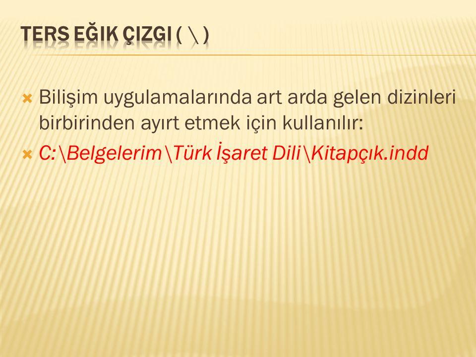  Bilişim uygulamalarında art arda gelen dizinleri birbirinden ayırt etmek için kullanılır:  C:\Belgelerim\Türk İşaret Dili\Kitapçık.indd