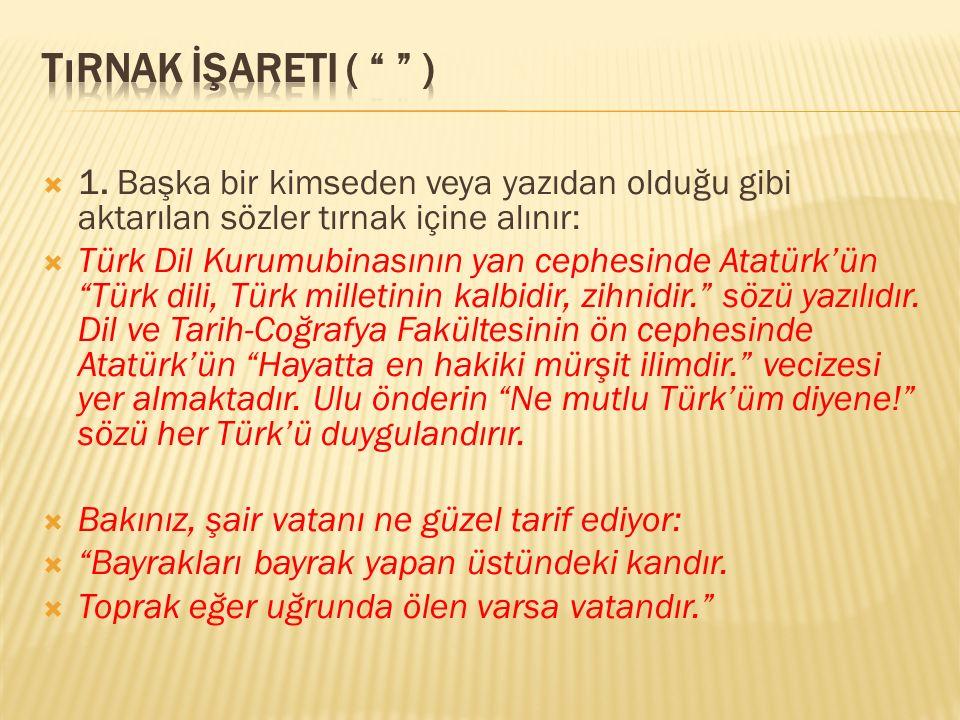 """ 1. Başka bir kimseden veya yazıdan olduğu gibi aktarılan sözler tırnak içine alınır:  Türk Dil Kurumubinasının yan cephesinde Atatürk'ün """"Türk dili"""