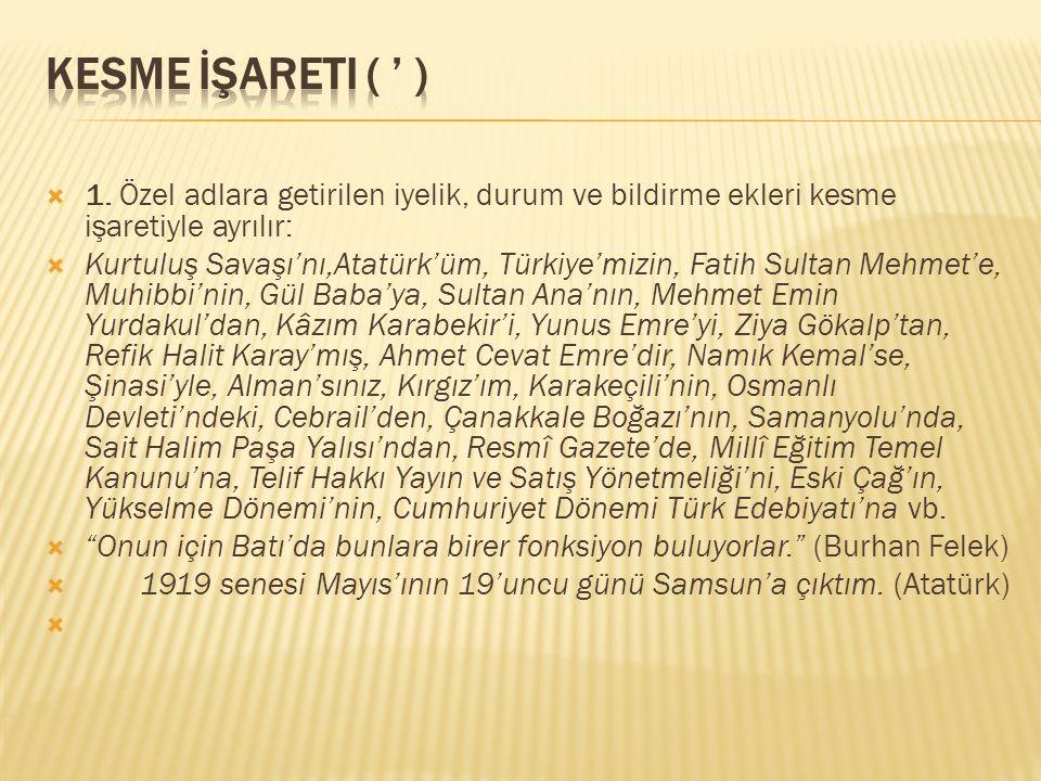  1. Özel adlara getirilen iyelik, durum ve bildirme ekleri kesme işaretiyle ayrılır:  Kurtuluş Savaşı'nı,Atatürk'üm, Türkiye'mizin, Fatih Sultan Meh