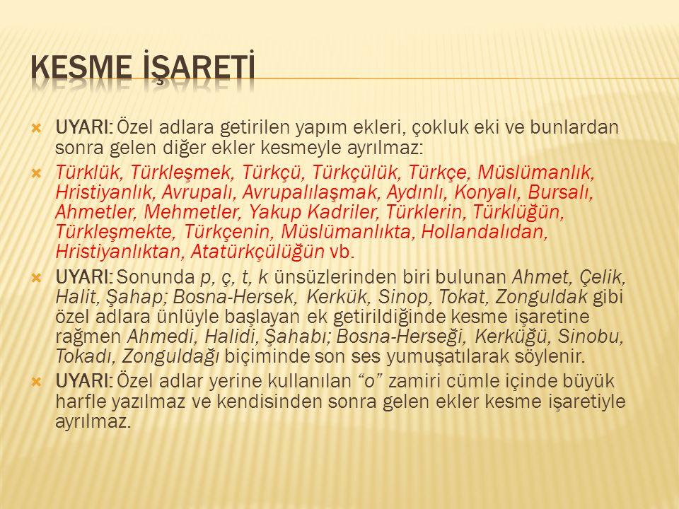  UYARI: Özel adlara getirilen yapım ekleri, çokluk eki ve bunlardan sonra gelen diğer ekler kesmeyle ayrılmaz:  Türklük, Türkleşmek, Türkçü, Türkçül