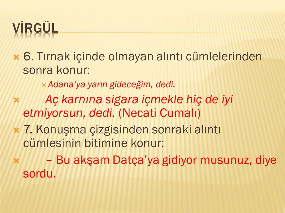  6. Tırnak içinde olmayan alıntı cümlelerinden sonra konur:  Adana'ya yarın gideceğim, dedi.  Aç karnına sigara içmekle hiç de iyi etmiyorsun, dedi