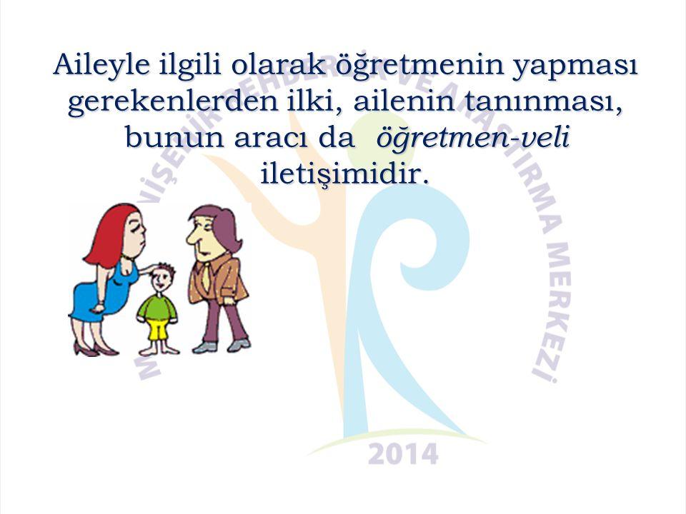 Aileyle ilgili olarak öğretmenin yapması gerekenlerden ilki, ailenin tanınması, bunun aracı da öğretmen-veli iletişimidir.