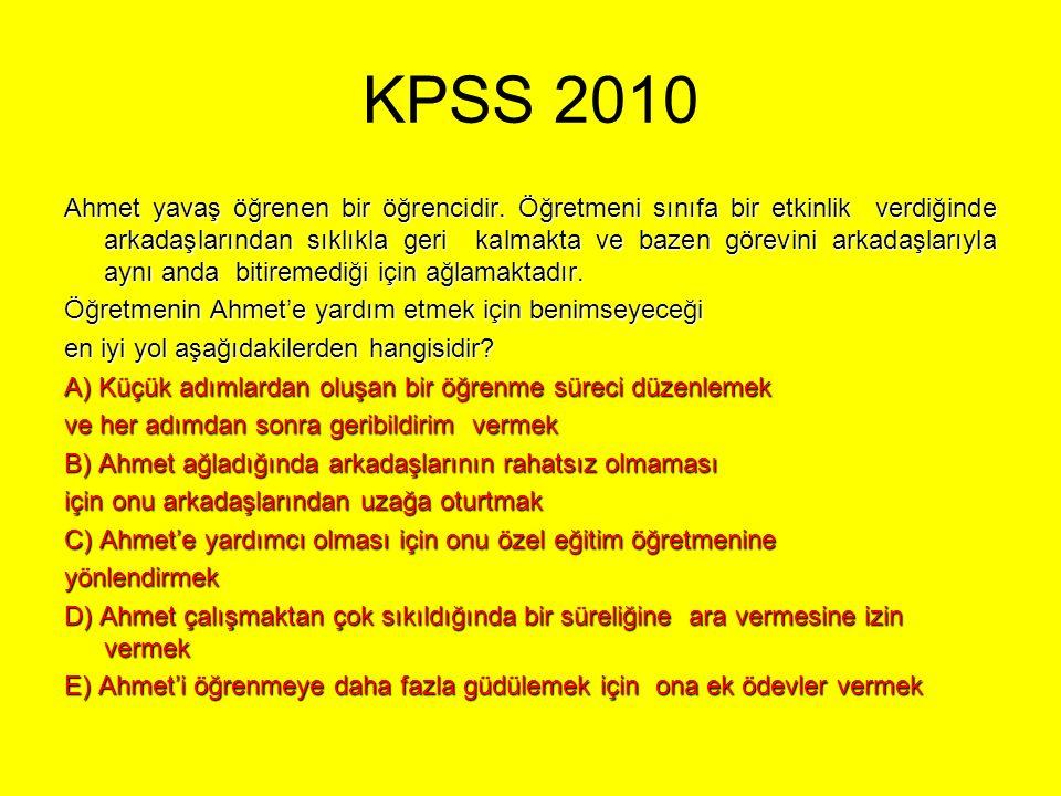 KPSS 2010 Ahmet yavaş öğrenen bir öğrencidir. Öğretmeni sınıfa bir etkinlik verdiğinde arkadaşlarından sıklıkla geri kalmakta ve bazen görevini arkada
