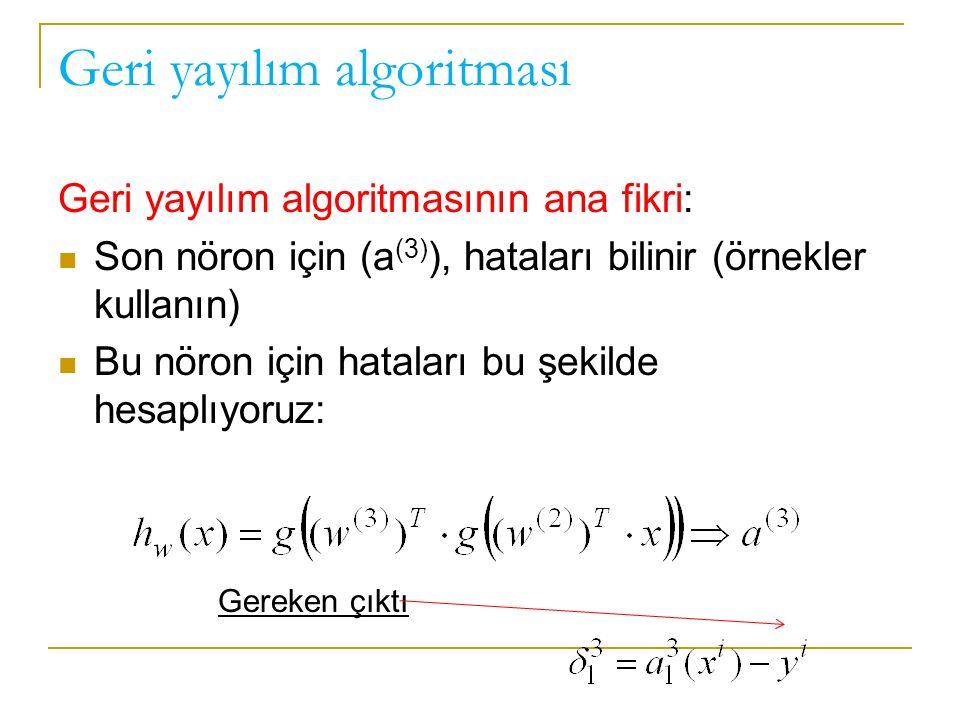 Geri yayılım algoritması Geri yayılım algoritmasının ana fikri: Son nöron için (a (3) ), hataları bilinir (örnekler kullanın) Bu nöron için hataları bu şekilde hesaplıyoruz: Gereken çıktı
