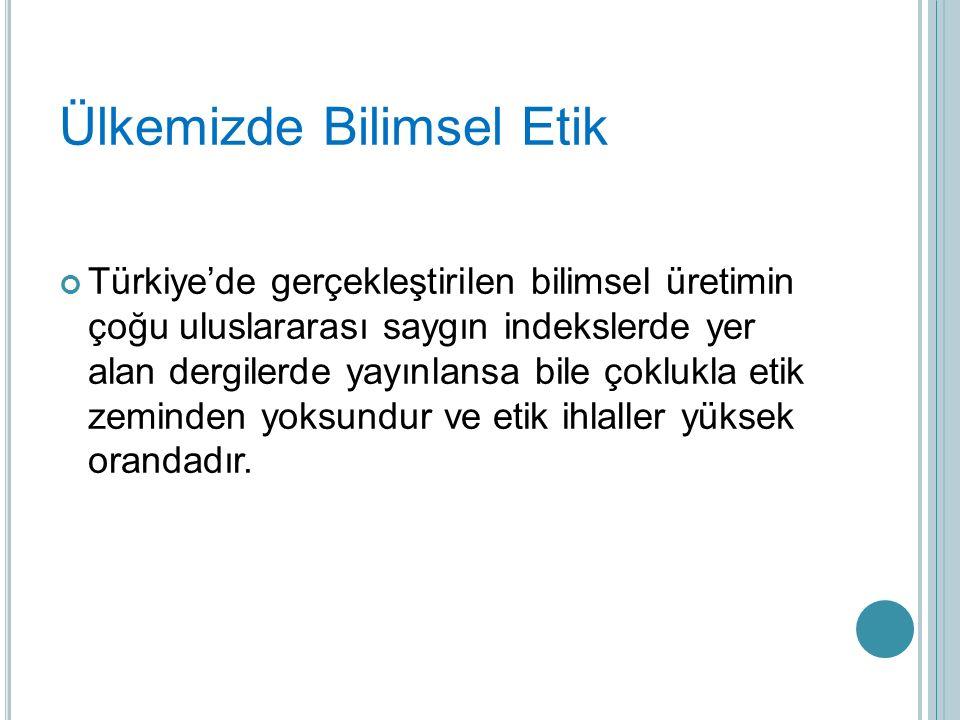 Ülkemizde Bilimsel Etik Türkiye'de gerçekleştirilen bilimsel üretimin çoğu uluslararası saygın indekslerde yer alan dergilerde yayınlansa bile çoklukla etik zeminden yoksundur ve etik ihlaller yüksek orandadır.