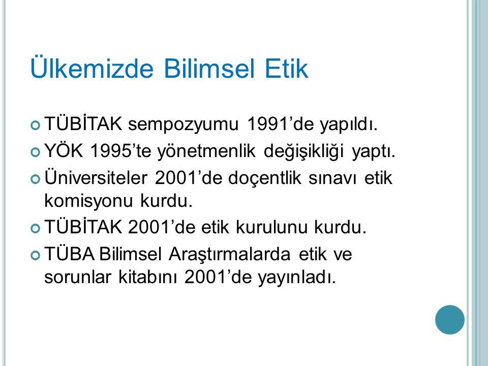 Ülkemizde Bilimsel Etik TÜBİTAK sempozyumu 1991'de yapıldı. YÖK 1995'te yönetmenlik değişikliği yaptı. Üniversiteler 2001'de doçentlik sınavı etik kom