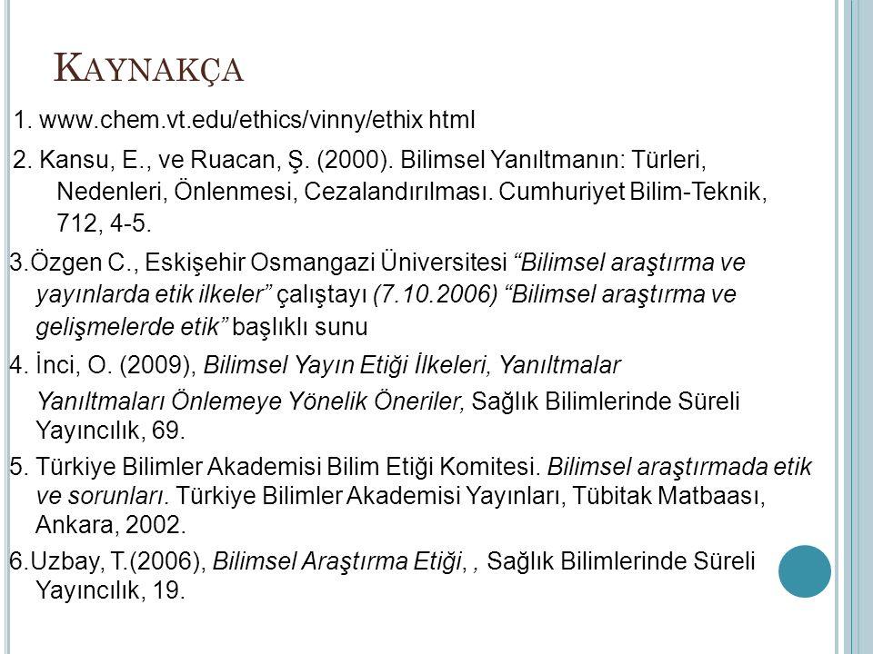 K AYNAKÇA 1. www.chem.vt.edu/ethics/vinny/ethix html 2. Kansu, E., ve Ruacan, Ş. (2000). Bilimsel Yanıltmanın: Türleri, Nedenleri, Önlenmesi, Cezaland