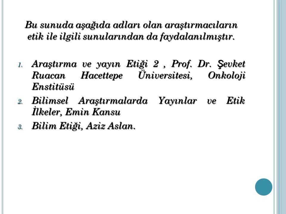 Bu sunuda aşağıda adları olan araştırmacıların etik ile ilgili sunularından da faydalanılmıştır. 1. Araştırma ve yayın Etiği 2, Prof. Dr. Ş evket Ruac
