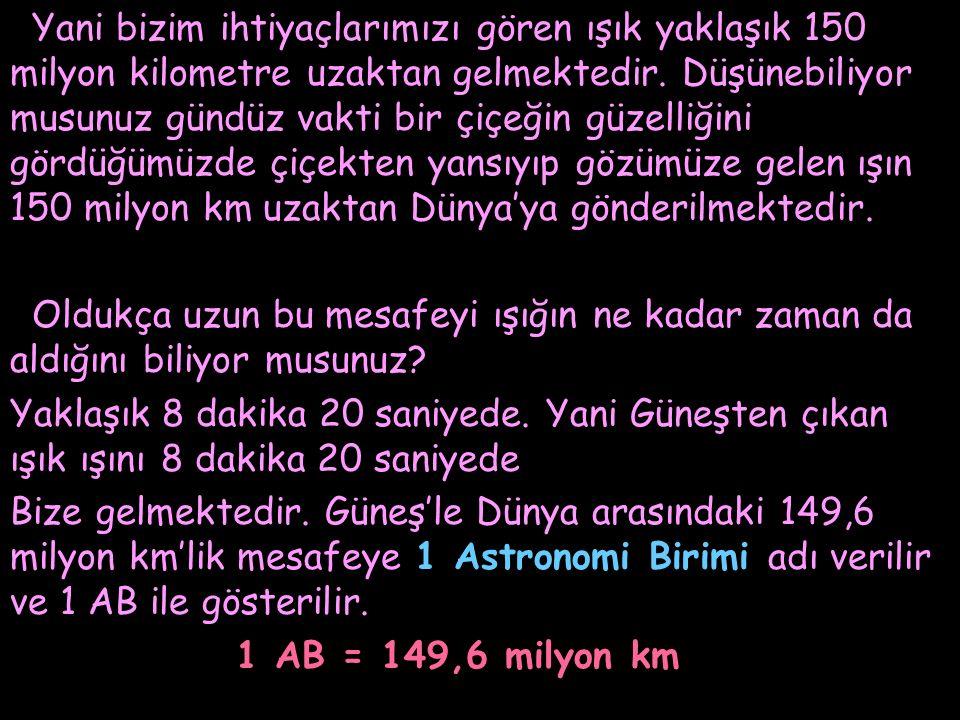 Yani bizim ihtiyaçlarımızı gören ışık yaklaşık 150 milyon kilometre uzaktan gelmektedir. Düşünebiliyor musunuz gündüz vakti bir çiçeğin güzelliğini gö