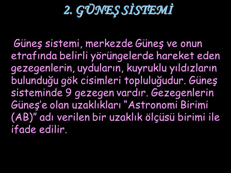 2. GÜNEŞ SİSTEMİ 2. GÜNEŞ SİSTEMİ Güneş sistemi, merkezde Güneş ve onun etrafında belirli yörüngelerde hareket eden gezegenlerin, uyduların, kuyruklu