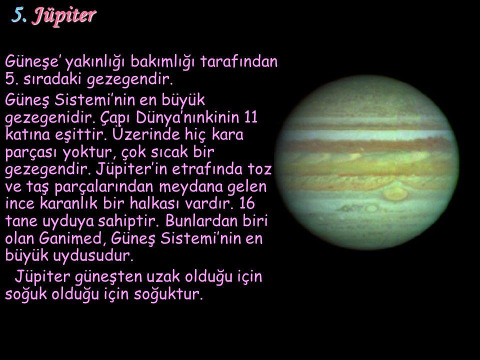 5. Jüpiter 5. Jüpiter Güneşe' yakınlığı bakımlığı tarafından 5. sıradaki gezegendir. Güneş Sistemi'nin en büyük gezegenidir. Çapı Dünya'nınkinin 11 ka