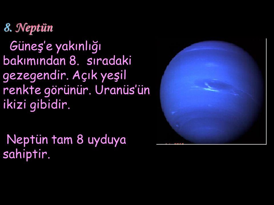 8. Neptün Güneş'e yakınlığı bakımından 8. sıradaki gezegendir. Açık yeşil renkte görünür. Uranüs'ün ikizi gibidir. Neptün tam 8 uyduya sahiptir.