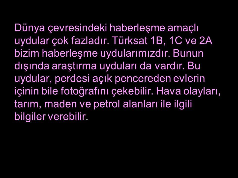 Dünya çevresindeki haberleşme amaçlı uydular çok fazladır. Türksat 1B, 1C ve 2A bizim haberleşme uydularımızdır. Bunun dışında araştırma uyduları da v