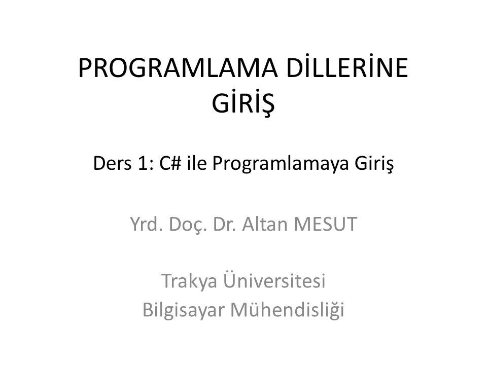 PROGRAMLAMA DİLLERİNE GİRİŞ Ders 1: C# ile Programlamaya Giriş Yrd. Doç. Dr. Altan MESUT Trakya Üniversitesi Bilgisayar Mühendisliği