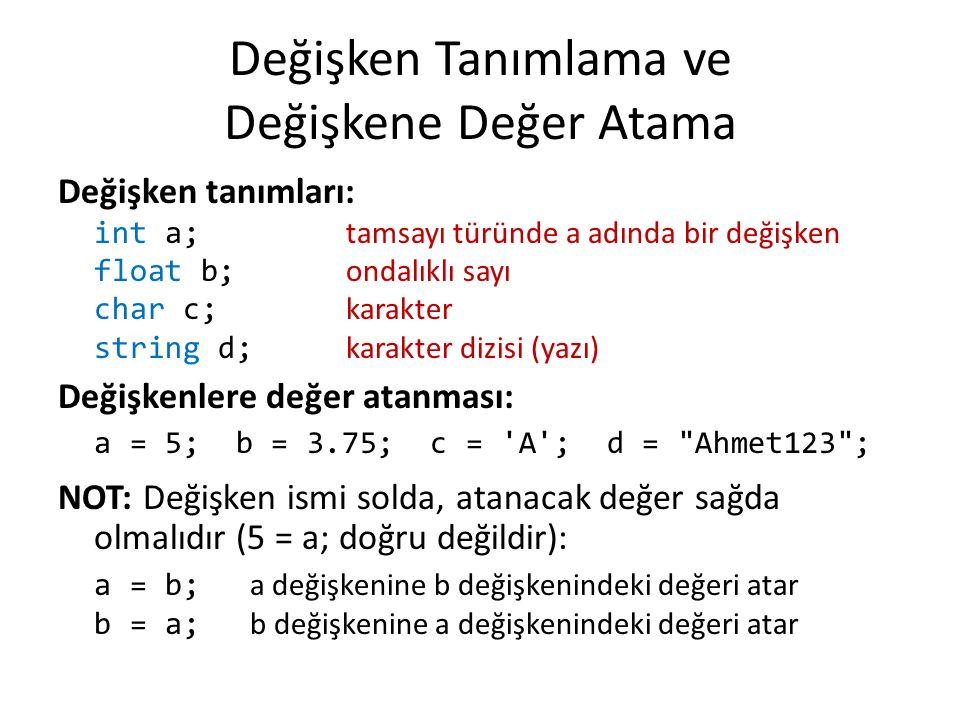 Değişken Tanımlama ve Değişkene Değer Atama Değişken tanımları: int a; tamsayı türünde a adında bir değişken float b; ondalıklı sayı char c; karakter string d; karakter dizisi (yazı) Değişkenlere değer atanması: a = 5; b = 3.75; c = A ; d = Ahmet123 ; NOT: Değişken ismi solda, atanacak değer sağda olmalıdır (5 = a; doğru değildir): a = b; a değişkenine b değişkenindeki değeri atar b = a; b değişkenine a değişkenindeki değeri atar