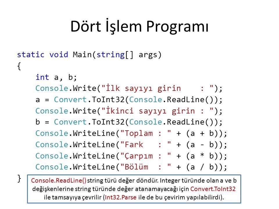 Dört İşlem Programı static void Main(string[] args) { int a, b; Console.Write( İlk sayıyı girin : ); a = Convert.ToInt32(Console.ReadLine()); Console.Write( İkinci sayıyı girin : ); b = Convert.ToInt32(Console.ReadLine()); Console.WriteLine( Toplam : + (a + b)); Console.WriteLine( Fark : + (a - b)); Console.WriteLine( Çarpım : + (a * b)); Console.WriteLine( Bölüm : + (a / b)); } Console.ReadLine() string türü değer döndür.