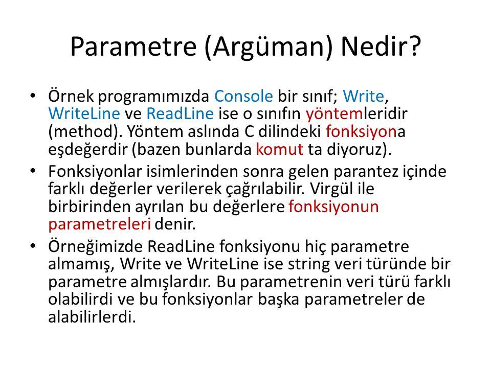 Parametre (Argüman) Nedir? Örnek programımızda Console bir sınıf; Write, WriteLine ve ReadLine ise o sınıfın yöntemleridir (method). Yöntem aslında C
