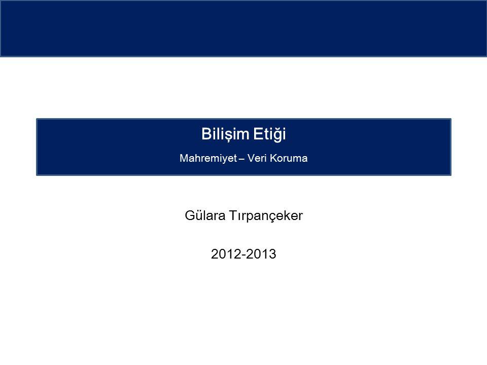 Gülara Tırpançeker 2012-2013 Bilişim Etiği Mahremiyet – Veri Koruma