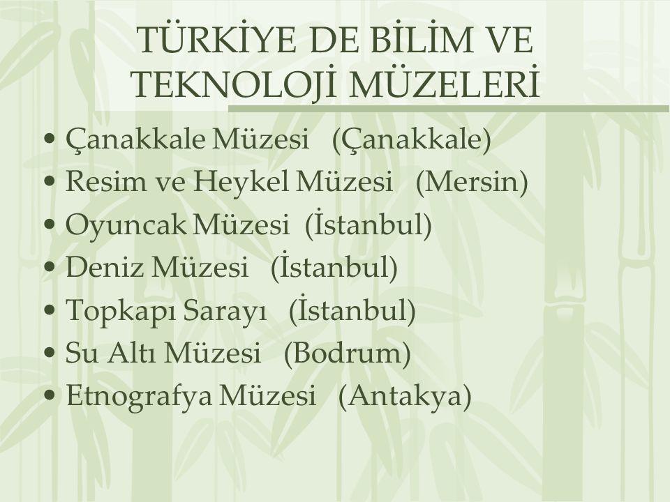 TÜRKİYE DE BİLİM VE TEKNOLOJİ MÜZELERİ Çanakkale Müzesi (Çanakkale) Resim ve Heykel Müzesi (Mersin) Oyuncak Müzesi (İstanbul) Deniz Müzesi (İstanbul) Topkapı Sarayı (İstanbul) Su Altı Müzesi (Bodrum) Etnografya Müzesi (Antakya)