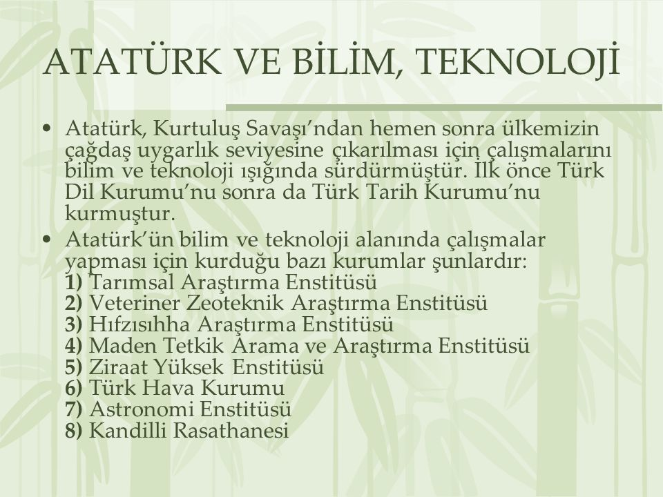 ATATÜRK VE BİLİM, TEKNOLOJİ Atatürk, Kurtuluş Savaşı'ndan hemen sonra ülkemizin çağdaş uygarlık seviyesine çıkarılması için çalışmalarını bilim ve teknoloji ışığında sürdürmüştür.