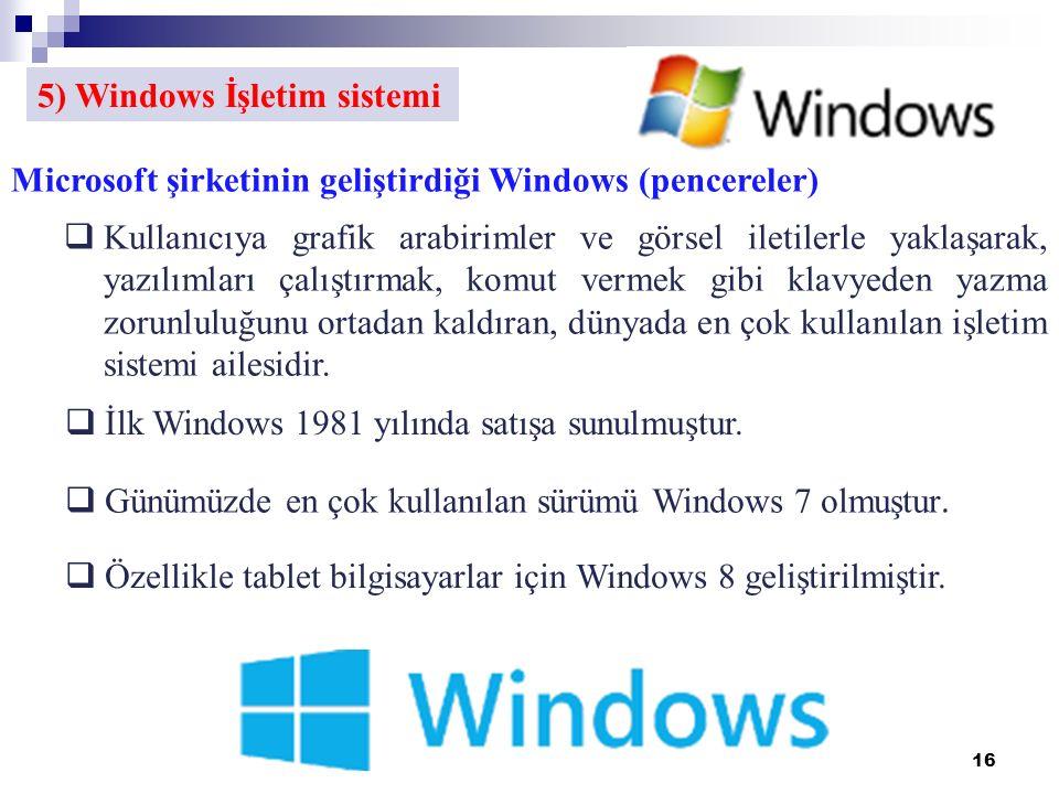 16 5) Windows İşletim sistemi Microsoft şirketinin geliştirdiği Windows (pencereler)  Kullanıcıya grafik arabirimler ve görsel iletilerle yaklaşarak, yazılımları çalıştırmak, komut vermek gibi klavyeden yazma zorunluluğunu ortadan kaldıran, dünyada en çok kullanılan işletim sistemi ailesidir.