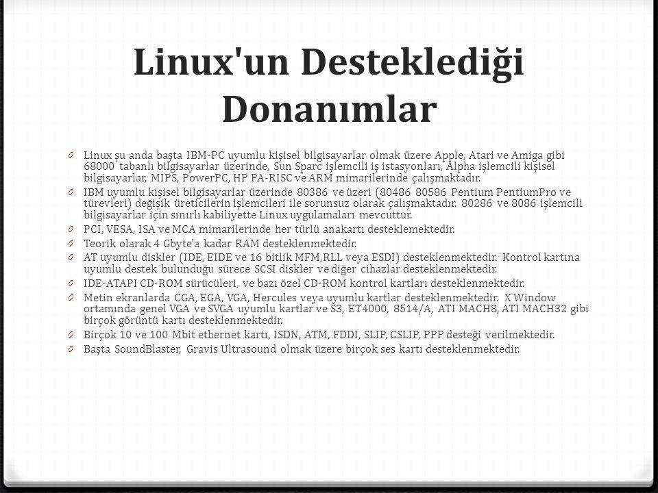 Linux un Desteklediği Donanımlar 0 Linux şu anda başta IBM-PC uyumlu kişisel bilgisayarlar olmak üzere Apple, Atari ve Amiga gibi 68000 tabanlı bilgisayarlar üzerinde, Sun Sparc işlemcili iş istasyonları, Alpha işlemcili kişisel bilgisayarlar, MIPS, PowerPC, HP PA-RISC ve ARM mimarilerinde çalışmaktadır.