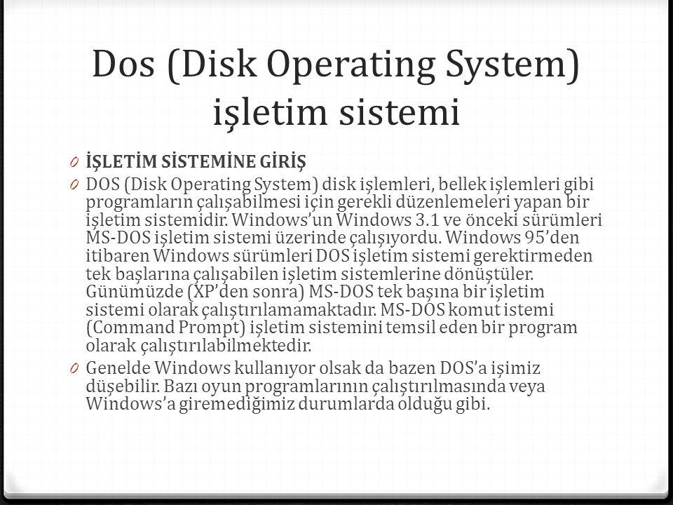 Dos (Disk Operating System) işletim sistemi 0 İŞLETİM SİSTEMİNE GİRİŞ 0 DOS (Disk Operating System) disk işlemleri, bellek işlemleri gibi programların çalışabilmesi için gerekli düzenlemeleri yapan bir işletim sistemidir.
