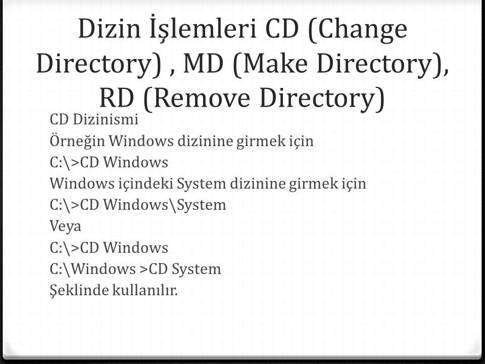 Dizin İşlemleri CD (Change Directory), MD (Make Directory), RD (Remove Directory) CD Dizinismi Örneğin Windows dizinine girmek için C:\>CD Windows Windows içindeki System dizinine girmek için C:\>CD Windows\System Veya C:\>CD Windows C:\Windows >CD System Şeklinde kullanılır.
