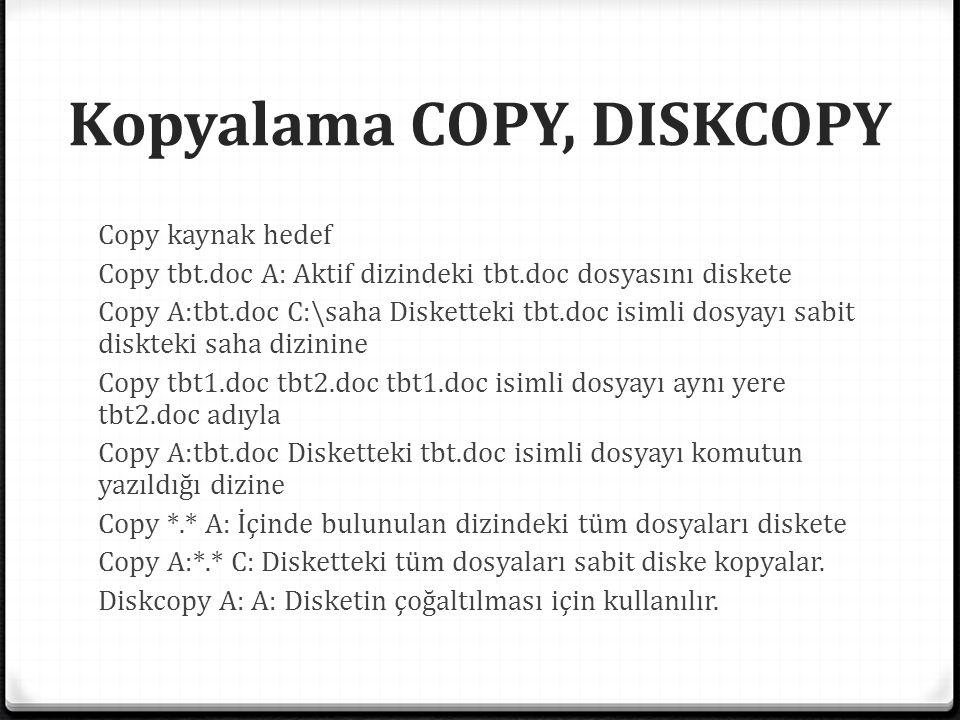 Kopyalama COPY, DISKCOPY Copy kaynak hedef Copy tbt.doc A: Aktif dizindeki tbt.doc dosyasını diskete Copy A:tbt.doc C:\saha Disketteki tbt.doc isimli dosyayı sabit diskteki saha dizinine Copy tbt1.doc tbt2.doc tbt1.doc isimli dosyayı aynı yere tbt2.doc adıyla Copy A:tbt.doc Disketteki tbt.doc isimli dosyayı komutun yazıldığı dizine Copy *.* A: İçinde bulunulan dizindeki tüm dosyaları diskete Copy A:*.* C: Disketteki tüm dosyaları sabit diske kopyalar.