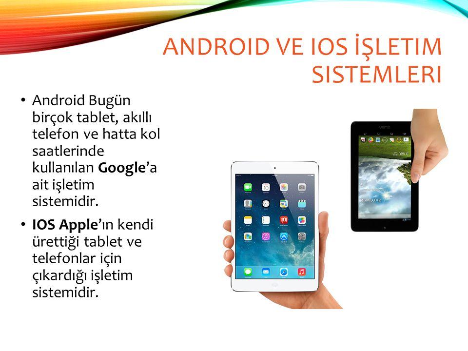 ANDROID VE IOS İŞLETIM SISTEMLERI Android Bugün birçok tablet, akıllı telefon ve hatta kol saatlerinde kullanılan Google'a ait işletim sistemidir.