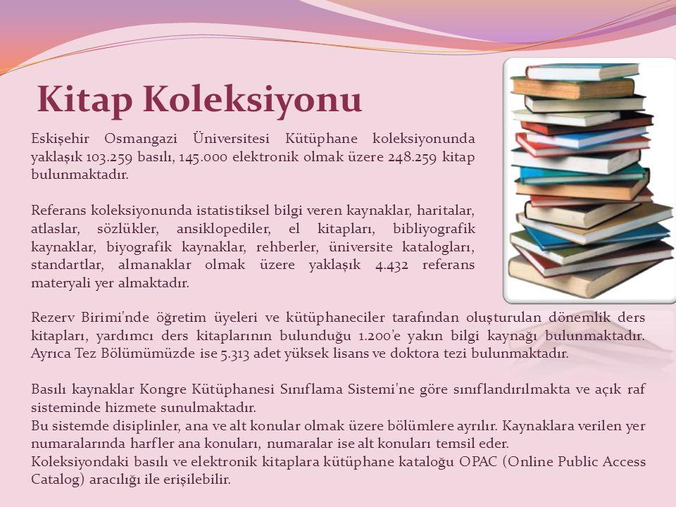 Kitap Koleksiyonu Eskişehir Osmangazi Üniversitesi Kütüphane koleksiyonunda yaklaşık 103.259 basılı, 145.000 elektronik olmak üzere 248.259 kitap bulunmaktadır.