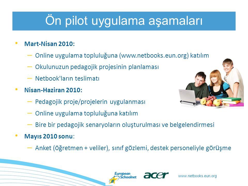 www.netbooks.eun.org Mart-Nisan 2010: – Online uygulama topluluğuna (www.netbooks.eun.org) katılım – Okulunuzun pedagojik projesinin planlaması – Netbook ların teslimatı Nisan-Haziran 2010: – Pedagojik proje/projelerin uygulanması – Online uygulama topluluğuna katılım – Bire bir pedagojik senaryoların oluşturulması ve belgelendirmesi Mayıs 2010 sonu: – Anket ( ö ğretmen + veliler), sınıf g ö zlemi, destek personeliyle g ö r ü şme Ön pilot uygulama aşamaları