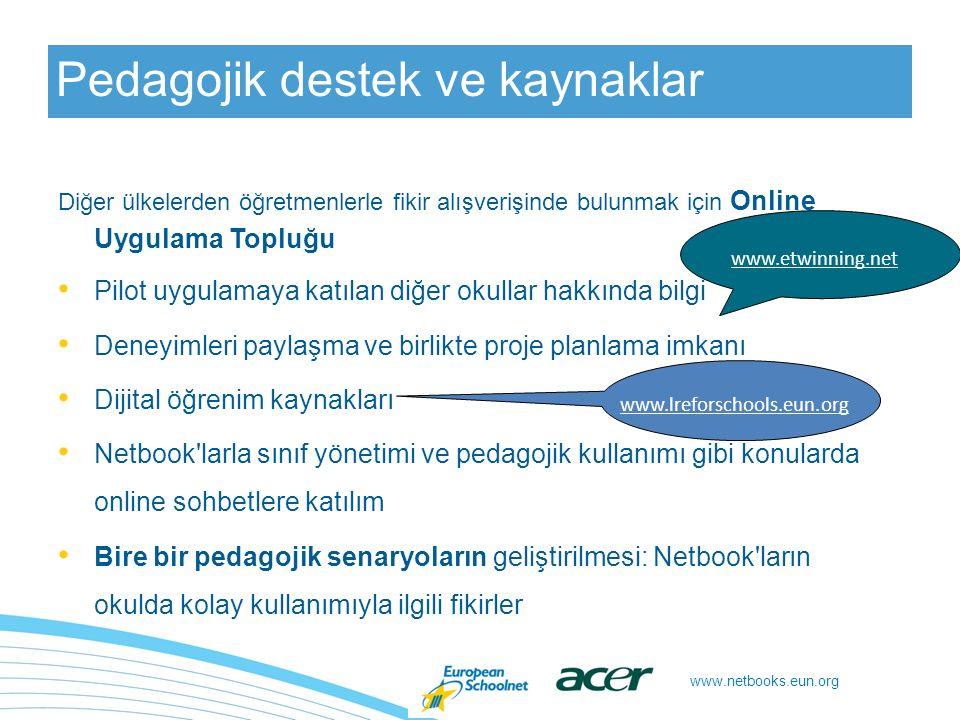 Pedagojik destek ve kaynaklar Diğer ülkelerden öğretmenlerle fikir alışverişinde bulunmak için Online Uygulama Topluğu Pilot uygulamaya katılan diğer okullar hakkında bilgi Deneyimleri paylaşma ve birlikte proje planlama imkanı Dijital öğrenim kaynakları Netbook larla sınıf yönetimi ve pedagojik kullanımı gibi konularda online sohbetlere katılım Bire bir pedagojik senaryoların geliştirilmesi: Netbook ların okulda kolay kullanımıyla ilgili fikirler www.lreforschools.eun.org www.etwinning.net