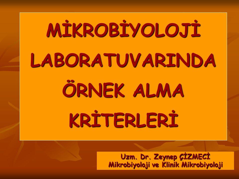 MİKROBİYOLOJİ LABORATUVARINDA ÖRNEK ALMA KRİTERLERİ Uzm. Dr. Zeynep ÇİZMECİ Mikrobiyoloji ve Klinik Mikrobiyoloji