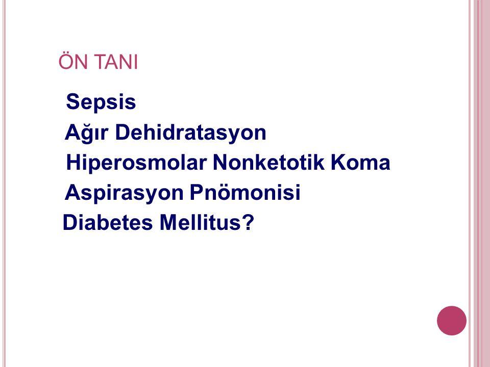 ÖN TANI Sepsis Ağır Dehidratasyon Hiperosmolar Nonketotik Koma Aspirasyon Pnömonisi Diabetes Mellitus?