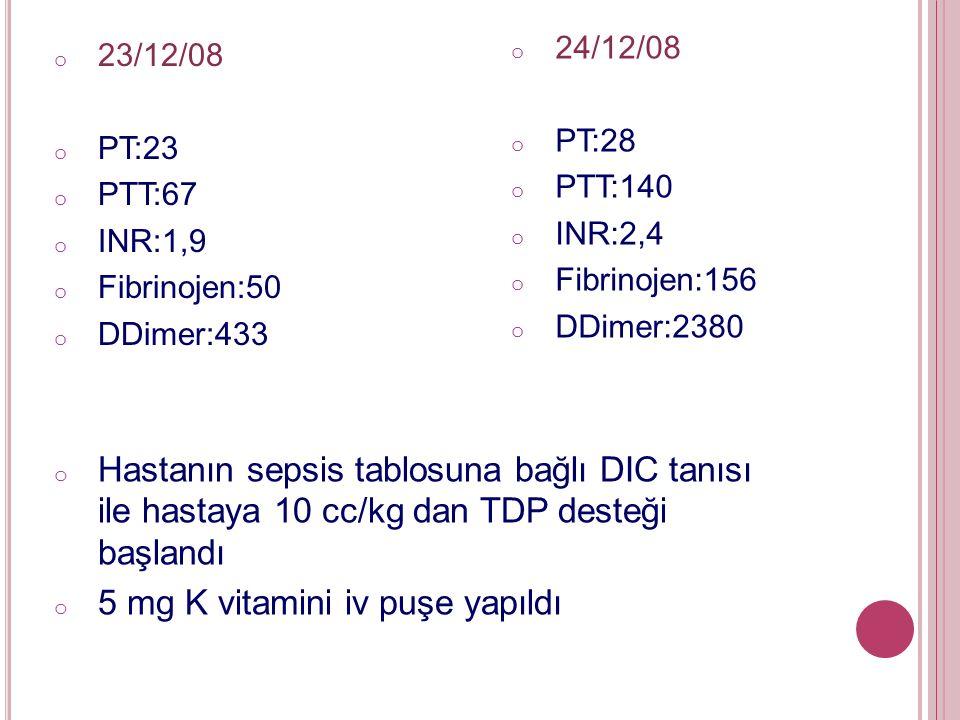 o 23/12/08 o PT:23 o PTT:67 o INR:1,9 o Fibrinojen:50 o DDimer:433 o 24/12/08 o PT:28 o PTT:140 o INR:2,4 o Fibrinojen:156 o DDimer:2380 o Hastanın sepsis tablosuna bağlı DIC tanısı ile hastaya 10 cc/kg dan TDP desteği başlandı o 5 mg K vitamini iv puşe yapıldı