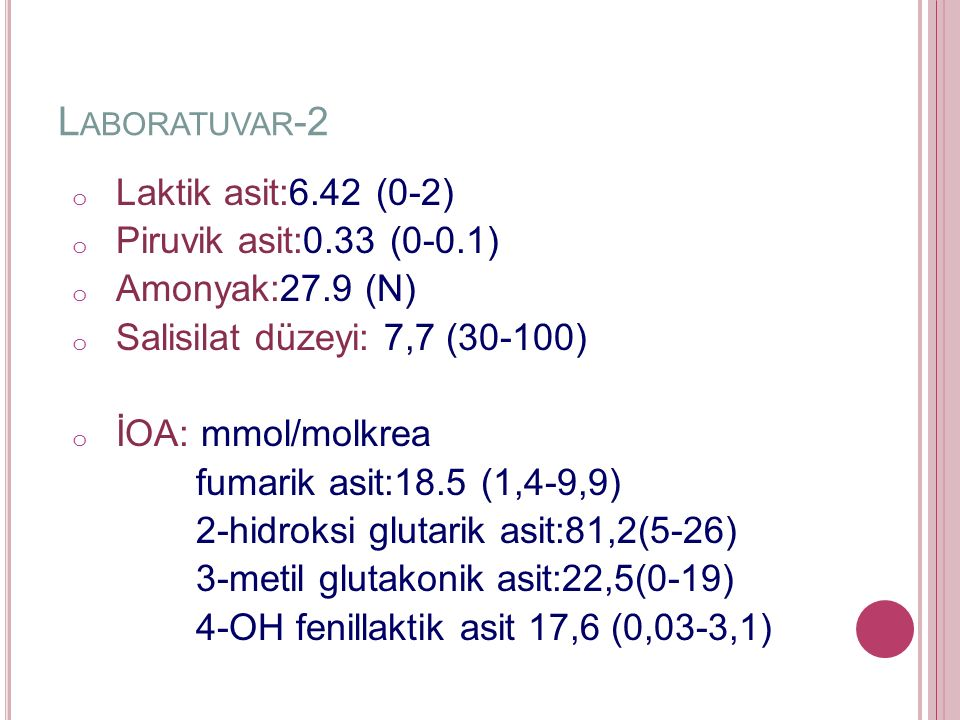L ABORATUVAR -2 o Laktik asit:6.42 (0-2) o Piruvik asit:0.33 (0-0.1) o Amonyak:27.9 (N) o Salisilat düzeyi: 7,7 (30-100) o İOA: mmol/molkrea fumarik asit:18.5 (1,4-9,9) 2-hidroksi glutarik asit:81,2(5-26) 3-metil glutakonik asit:22,5(0-19) 4-OH fenillaktik asit 17,6 (0,03-3,1)