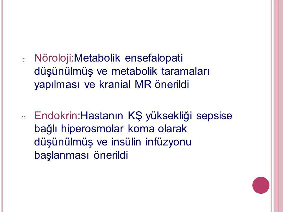 o Nöroloji:Metabolik ensefalopati düşünülmüş ve metabolik taramaları yapılması ve kranial MR önerildi o Endokrin:Hastanın KŞ yüksekliği sepsise bağlı hiperosmolar koma olarak düşünülmüş ve insülin infüzyonu başlanması önerildi