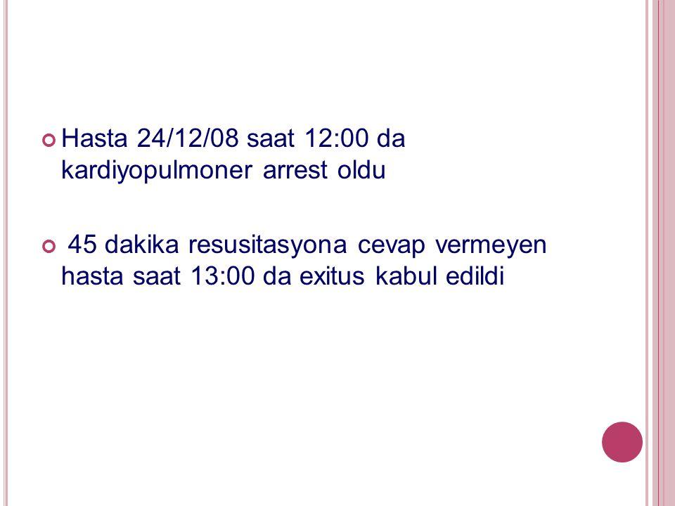 Hasta 24/12/08 saat 12:00 da kardiyopulmoner arrest oldu 45 dakika resusitasyona cevap vermeyen hasta saat 13:00 da exitus kabul edildi