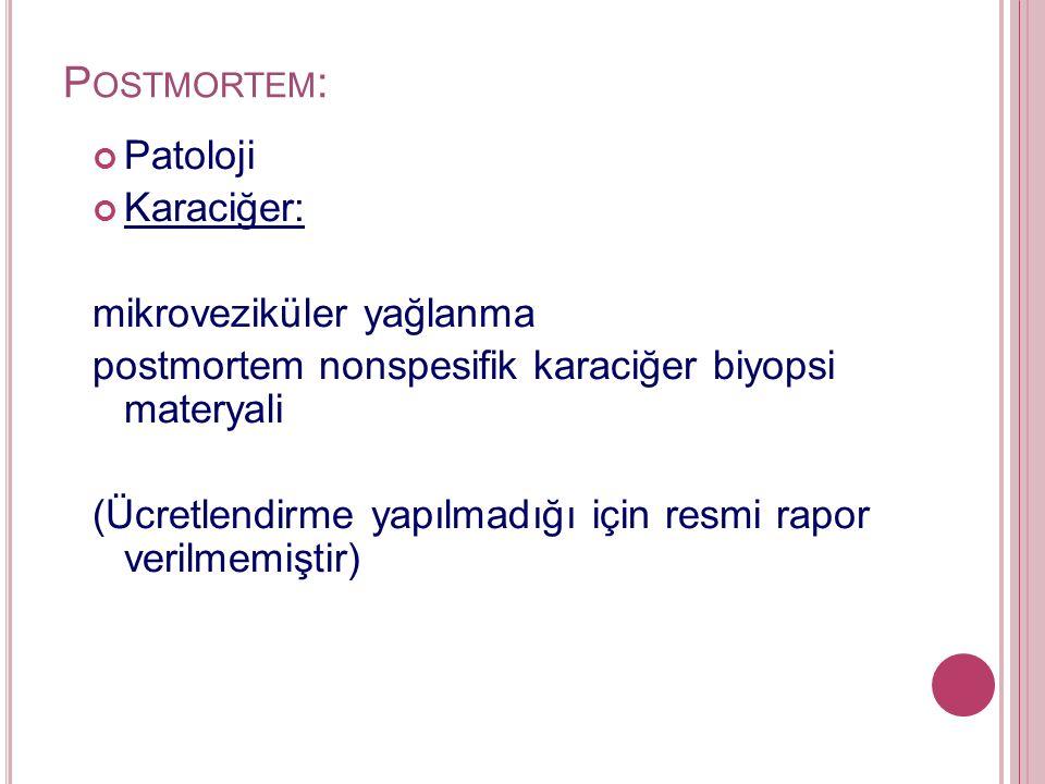 P OSTMORTEM : Patoloji Karaciğer: mikroveziküler yağlanma postmortem nonspesifik karaciğer biyopsi materyali (Ücretlendirme yapılmadığı için resmi rapor verilmemiştir)