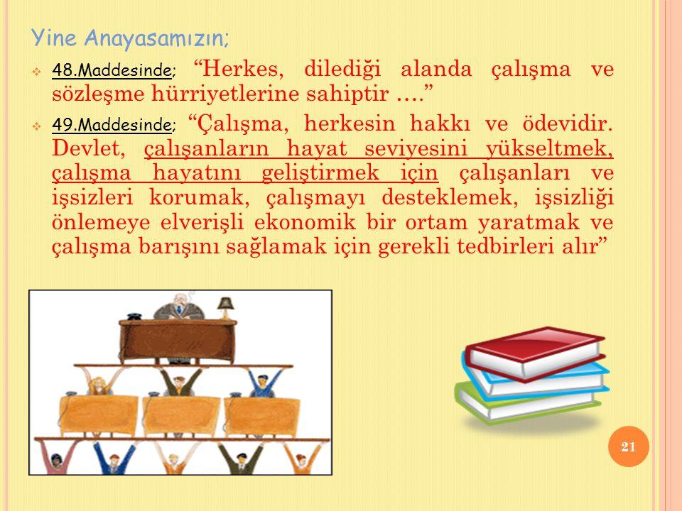 Yine Anayasamızın;  48.Maddesinde; Herkes, dilediği alanda çalışma ve sözleşme hürriyetlerine sahiptir ….  49.Maddesinde; Çalışma, herkesin hakkı ve ödevidir.